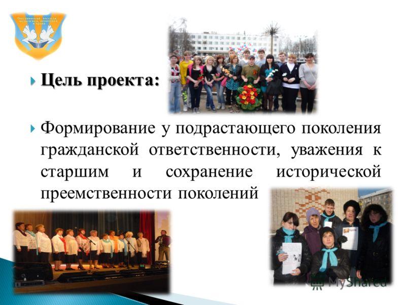 Цель проекта: Цель проекта: Формирование у подрастающего поколения гражданской ответственности, уважения к старшим и сохранение исторической преемственности поколений