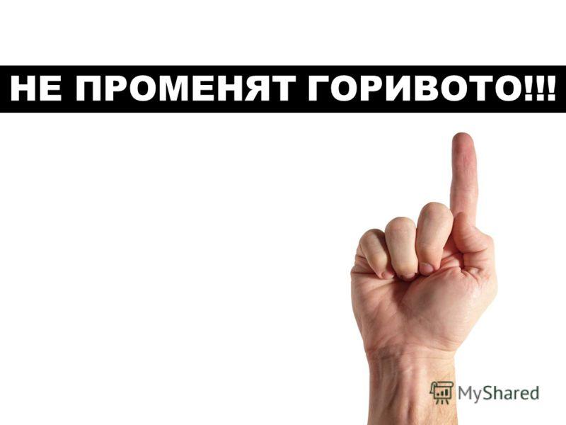 НЕ ПРОМЕНЯТ ГОРИВОТО!!!