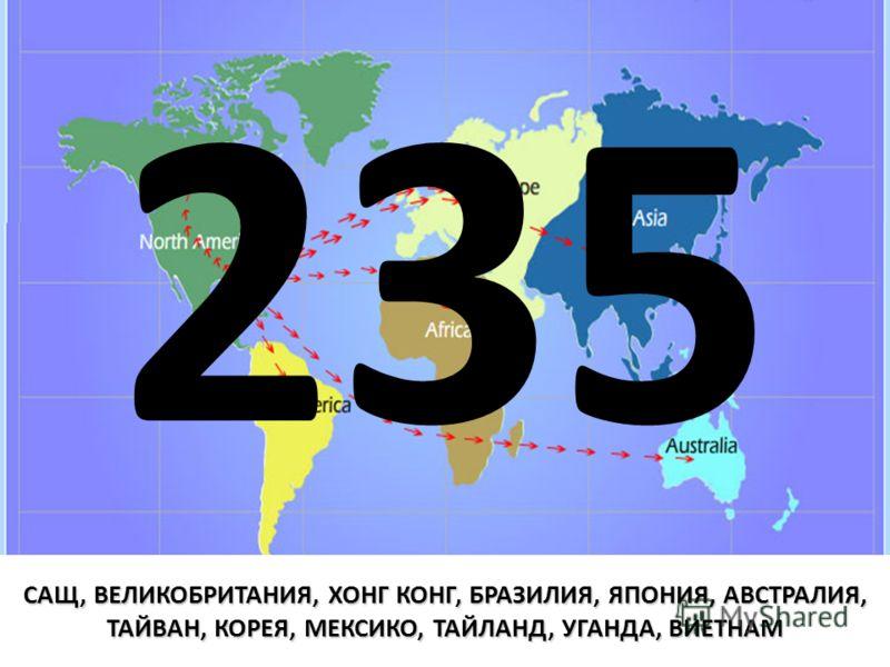 САЩ, ВЕЛИКОБРИТАНИЯ, ХОНГ КОНГ, БРАЗИЛИЯ, ЯПОНИЯ, АВСТРАЛИЯ, ТАЙВАН, КОРЕЯ, МЕКСИКО, ТАЙЛАНД, УГАНДА, ВИЕТНАМ 235