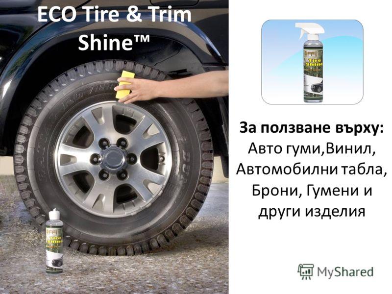 За ползване върху: Авто гуми,Винил, Автомобилни табла, Брони, Гумени и други изделия ECO Tire & Trim Shine
