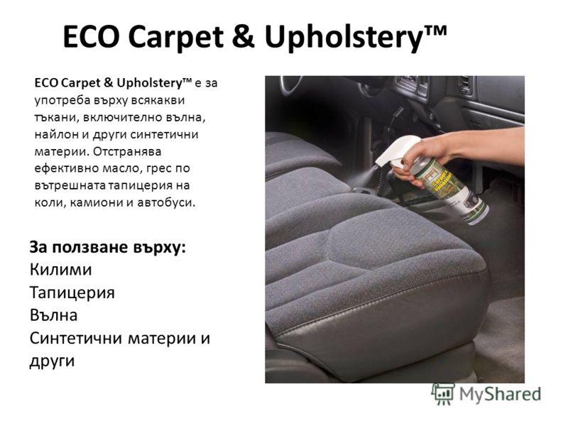 ECO Carpet & Upholstery ECO Carpet & Upholstery е за употреба върху всякакви тъкани, включително вълна, найлон и други синтетични материи. Отстранява ефективно масло, грес по вътрешната тапицерия на коли, камиони и автобуси. За ползване върху: Килими