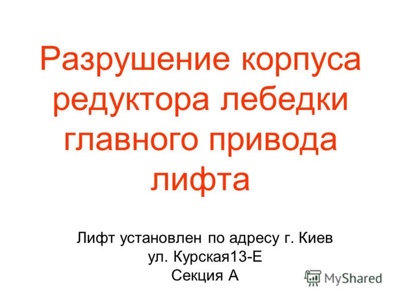Разрушение корпуса редуктора лебедки главного привода лифта Лифт установлен по адресу г. Киев ул. Курская13-Е Секция А