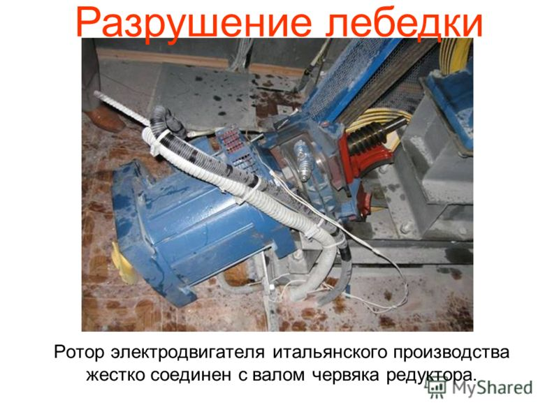 Ротор электродвигателя итальянского производства жестко соединен с валом червяка редуктора. Разрушение лебедки