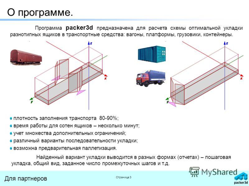 Для партнеров Страница 3 О программе. Программа packer3d предназначена для расчета схемы оптимальной укладки разнотипных ящиков в транспортные средства: вагоны, платформы, грузовики, контейнеры. плотность заполнения транспорта 80-90%; время работы дл