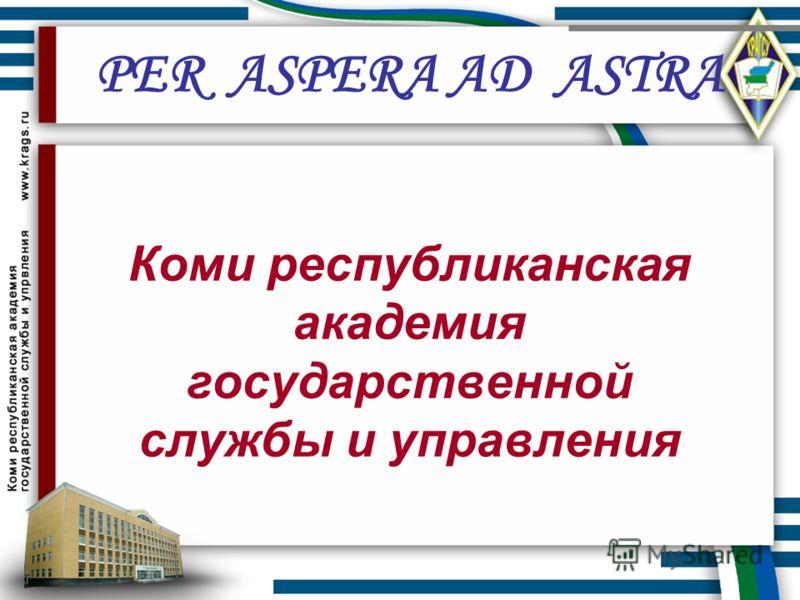 Коми республиканская академия государственной службы и управления PER ASPERA AD ASTRA
