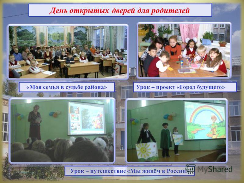 День открытых дверей для родителей Урок – путешествие «Мы живём в России» Урок – проект «Город будущего»«Моя семья в судьбе района»