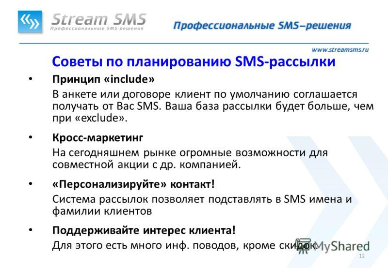 12 Советы по планированию SMS-рассылки Принцип «include» В анкете или договоре клиент по умолчанию соглашается получать от Вас SMS. Ваша база рассылки будет больше, чем при «exclude». Кросс-маркетинг На сегодняшнем рынке огромные возможности для совм