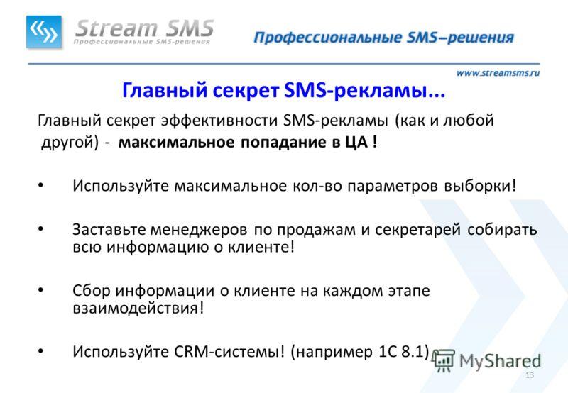 13 Главный секрет SMS-рекламы... Главный секрет эффективности SMS-рекламы (как и любой другой) - максимальное попадание в ЦА ! Используйте максимальное кол-во параметров выборки! Заставьте менеджеров по продажам и секретарей собирать всю информацию о