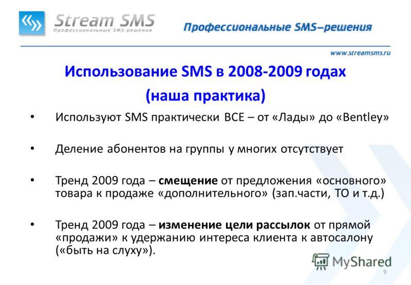 9 Использование SMS в 2008-2009 годах (наша практика) Используют SMS практически ВСЕ – от «Лады» до «Bentley» Деление абонентов на группы у многих отсутствует Тренд 2009 года – смещение от предложения «основного» товара к продаже «дополнительного» (з