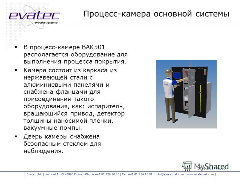 | Evatec Ltd. | Lochriet 1 | CH-8890 Flums | Phone +41 81 720 10 80 | Fax +41 81 720 10 81 | info@evatecnet.com | www.evatecnet.com | 05.09.2012 | Page 3 Процесс-камера основной системы В процесс-камере BAK501 располагается оборудование для выполнени