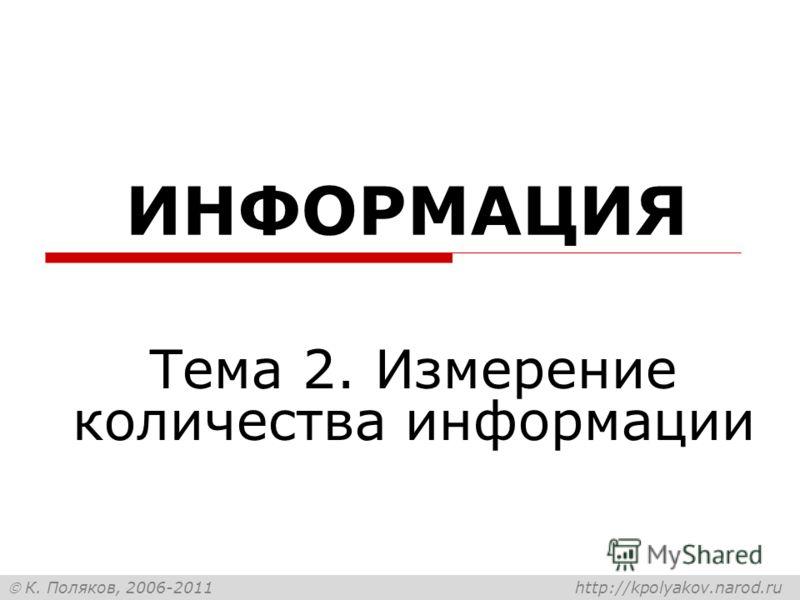 К. Поляков, 2006-2011 http://kpolyakov.narod.ru ИНФОРМАЦИЯ Тема 2. Измерение количества информации