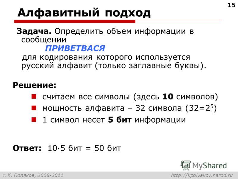 К. Поляков, 2006-2011 http://kpolyakov.narod.ru Алфавитный подход Задача. Определить объем информации в сообщении ПРИВЕТВАСЯ для кодирования которого используется русский алфавит (только заглавные буквы). Ответ: 10·5 бит = 50 бит считаем все символы
