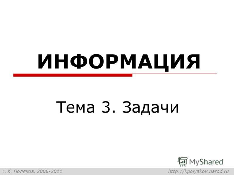 К. Поляков, 2006-2011 http://kpolyakov.narod.ru ИНФОРМАЦИЯ Тема 3. Задачи