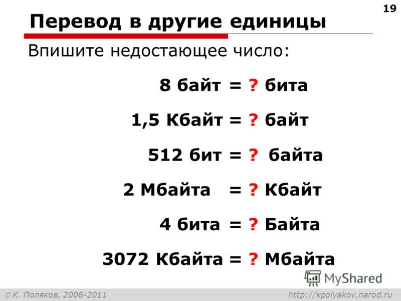 К. Поляков, 2006-2011 http://kpolyakov.narod.ru Перевод в другие единицы Впишите недостающее число: 8 байт= ? бита 1,5 Кбайт= ? байт 512 бит= ?байта 2 Мбайта= ? Кбайт 4 бита= ? Байта 3072 Кбайта= ? Мбайта 19