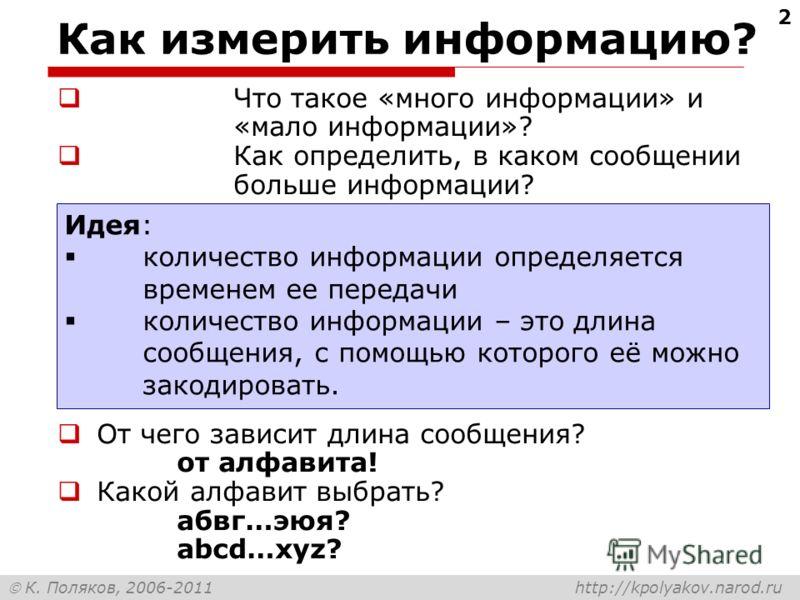 К. Поляков, 2006-2011 http://kpolyakov.narod.ru 2 Как измерить информацию? Что такое «много информации» и «мало информации»? Как определить, в каком сообщении больше информации? Идея: количество информации определяется временем ее передачи количество