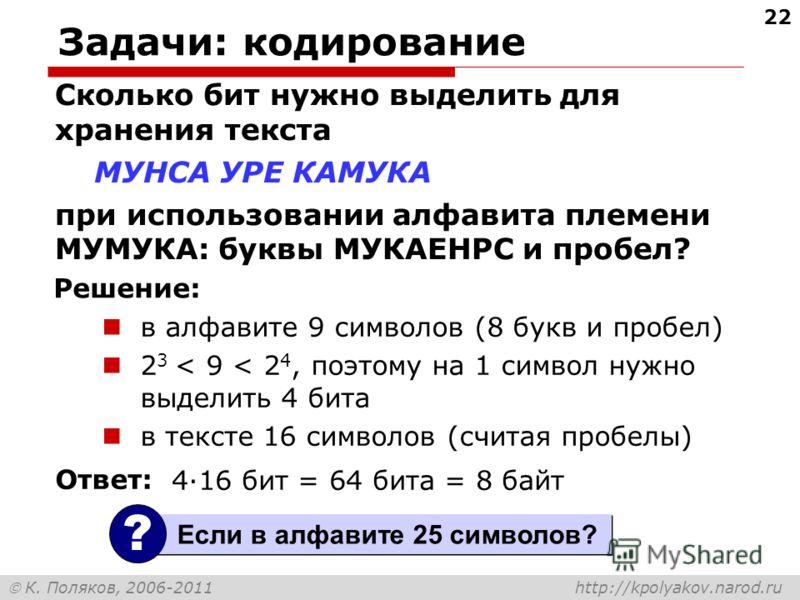 К. Поляков, 2006-2011 http://kpolyakov.narod.ru Задачи: кодирование Сколько бит нужно выделить для хранения текста МУНСА УРЕ КАМУКА при использовании алфавита племени МУМУКА: буквы МУКАЕНРС и пробел? в алфавите 9 символов (8 букв и пробел) 2 3 < 9 <