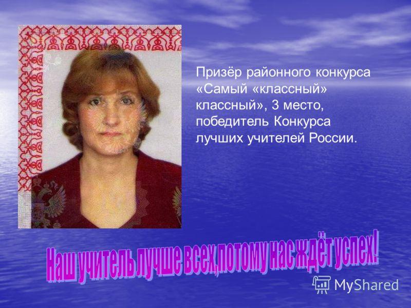 Призёр районного конкурса «Самый «классный» классный», 3 место, победитель Конкурса лучших учителей России.