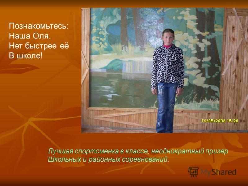 Познакомьтесь: Наша Оля. Нет быстрее её В школе! Лучшая спортсменка в классе, неоднократный призёр Школьных и районных соревнований.