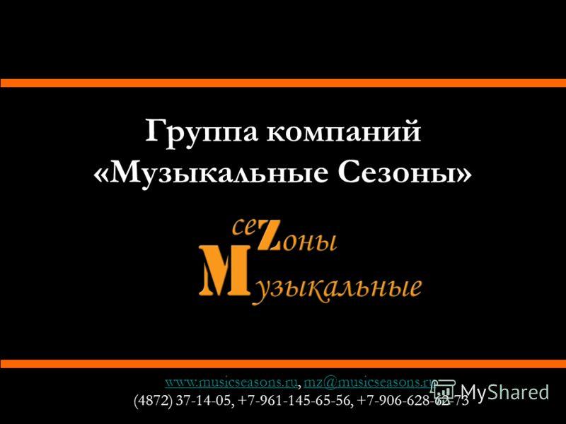 Группа компаний «Музыкальные Сезоны» www.musicseasons.ruwww.musicseasons.ru, mz@musicseasons.rumz@musicseasons.ru (4872) 37-14-05, +7-961-145-65-56, +7-906-628-62-73