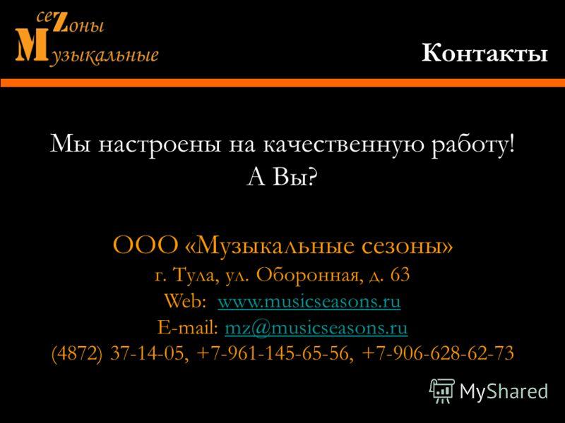 Мы настроены на качественную работу! А Вы? ООО «Музыкальные сезоны» г. Тула, ул. Оборонная, д. 63 Web: www.musicseasons.ruwww.musicseasons.ru E-mail: mz@musicseasons.rumz@musicseasons.ru (4872) 37-14-05, +7-961-145-65-56, +7-906-628-62-73 Контакты