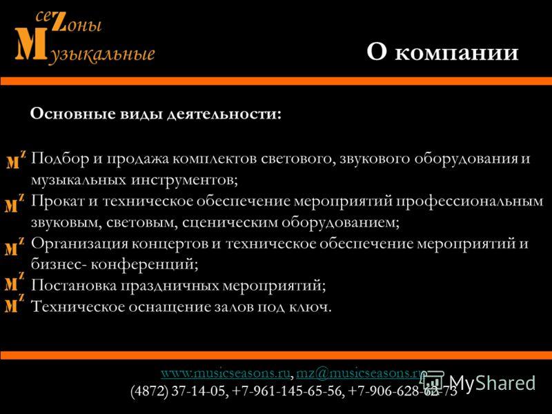 О компании www.musicseasons.ruwww.musicseasons.ru, mz@musicseasons.rumz@musicseasons.ru (4872) 37-14-05, +7-961-145-65-56, +7-906-628-62-73 Основные виды деятельности: Подбор и продажа комплектов светового, звукового оборудования и музыкальных инстру
