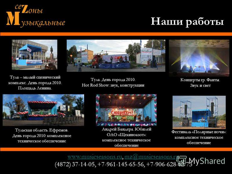 www.musicseasons.ruwww.musicseasons.ru, mz@musicseasons.rumz@musicseasons.ru (4872) 37-14-05, +7-961-145-65-56, +7-906-628-62-73 Тула – малый сценический комплекс. День города 2010. Площадь Ленина. Наши работы Концерты гр. Фанты. Звук и свет Тульская