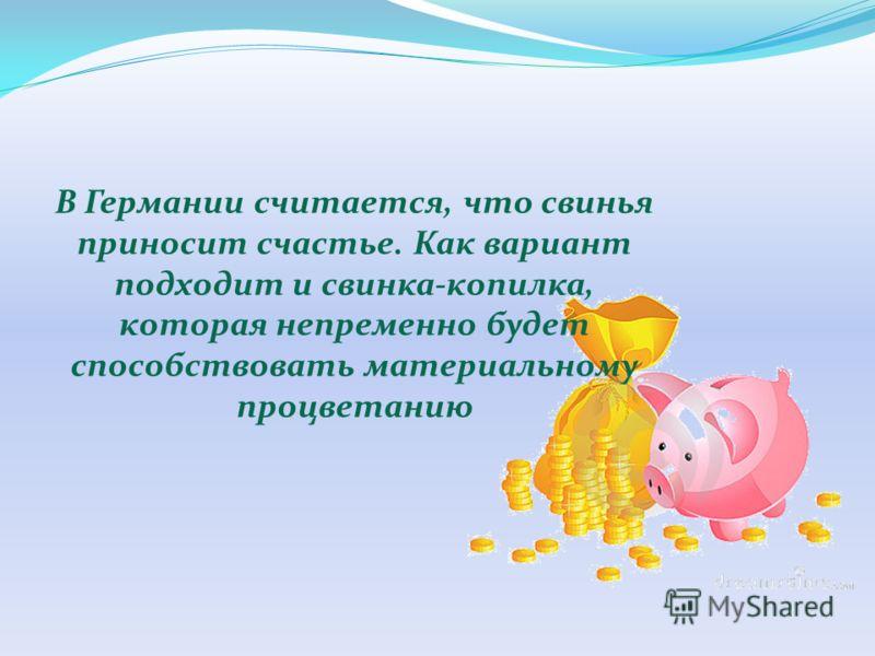 В Германии считается, что свинья приносит счастье. Как вариант подходит и свинка-копилка, которая непременно будет способствовать материальному процветанию