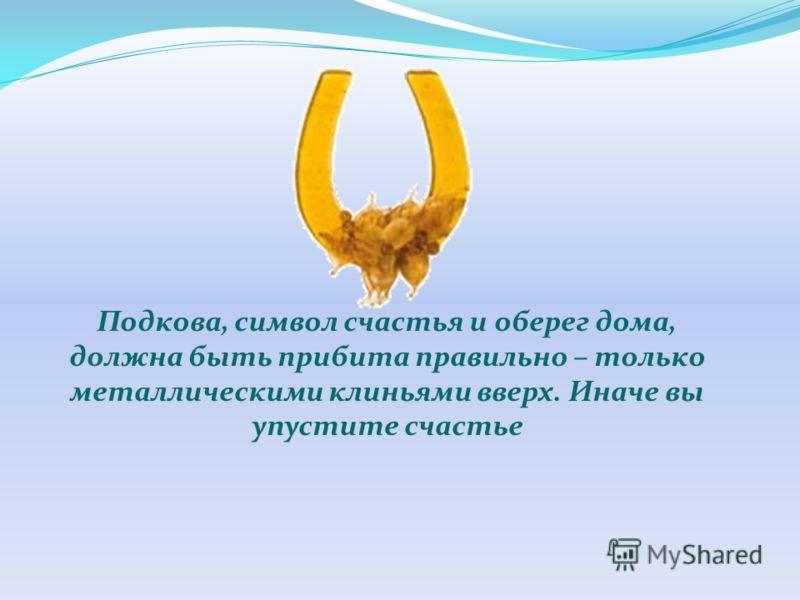 Подкова, символ счастья и оберег дома, должна быть прибита правильно – только металлическими клиньями вверх. Иначе вы упустите счастье