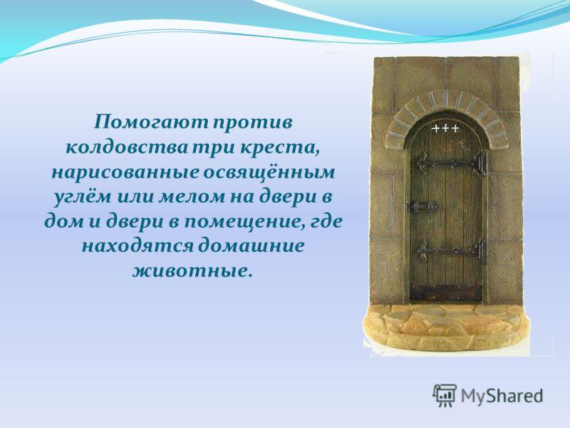 Помогают против колдовства три креста, нарисованные освящённым углём или мелом на двери в дом и двери в помещение, где находятся домашние животные.