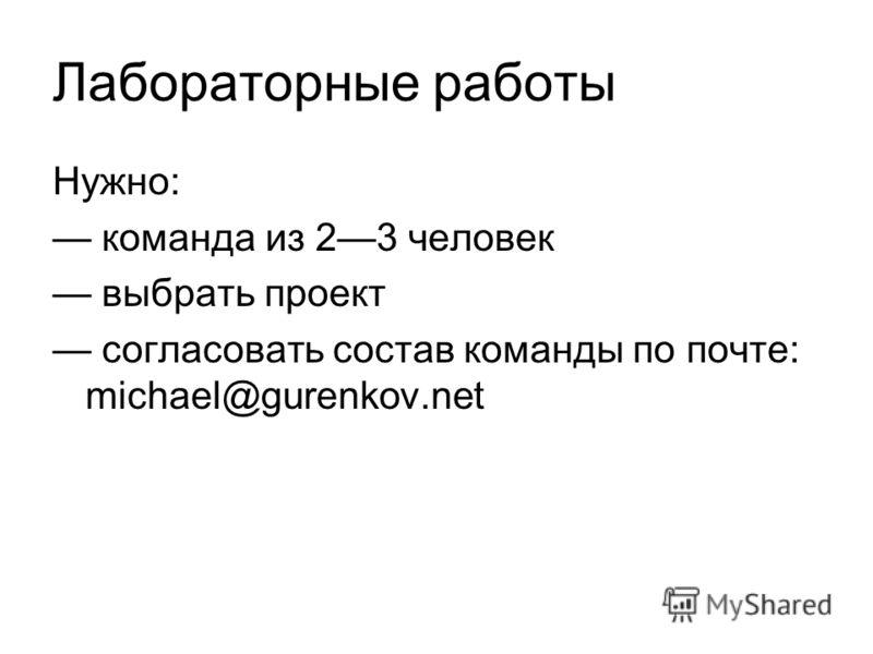 Лабораторные работы Нужно: команда из 23 человек выбрать проект согласовать состав команды по почте: michael@gurenkov.net