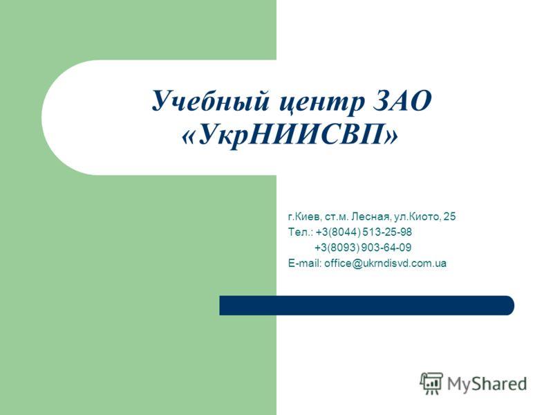 Учебный центр ЗАО «УкрНИИСВП» г.Киев, ст.м. Лесная, ул.Киото, 25 Тел.: +3(8044) 513-25-98 +3(8093) 903-64-09 E-mail: office@ukrndisvd.com.ua