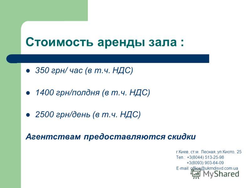 Стоимость аренды зала : 350 грн/ час (в т.ч. НДС) 1400 грн/полдня (в т.ч. НДС) 2500 грн/день (в т.ч. НДС) Агентствам предоставляются скидки г.Киев, ст.м. Лесная, ул.Киото, 25 Тел.: +3(8044) 513-25-98 +3(8093) 903-64-09 E-mail: office@ukrndisvd.com.ua