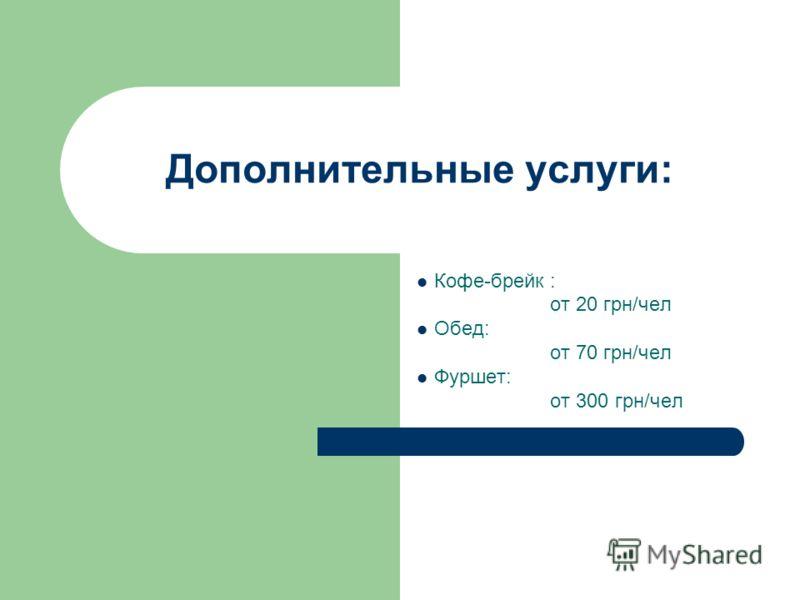 Дополнительные услуги: Кофе-брейк : от 20 грн/чел Обед: от 70 грн/чел Фуршет: от 300 грн/чел