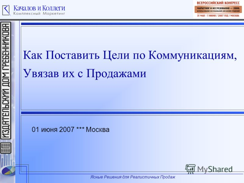 Ясные Решения для Реалистичных Продаж Как Поставить Цели по Коммуникациям, Увязав их с Продажами 01 июня 2007 *** Москва