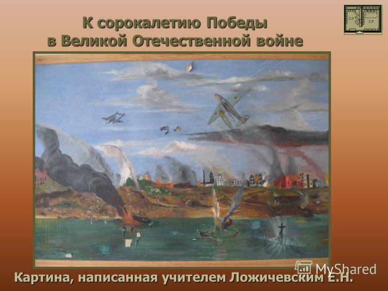 К сорокалетию Победы в Великой Отечественной войне Картина, написанная учителем Ложичевским Е.Н.
