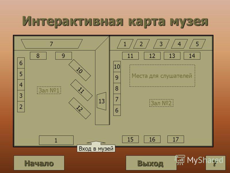 Интерактивная карта музея Вход в музей 10 11 12 1 6 5 3 4 2 89 7 13 12345 11 15 10 9 7 8 6 Места для слушателей Зал 1 Зал 2 121314 1617 Выход Начало ????