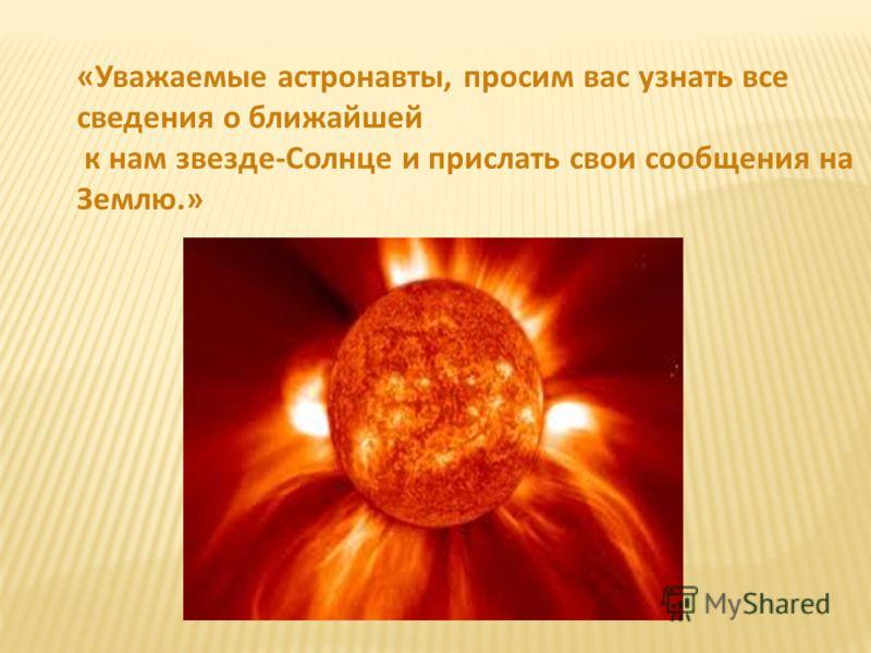 «Уважаемые астронавты, просим вас узнать все сведения о ближайшей к нам звезде-Солнце и прислать свои сообщения на Землю.»