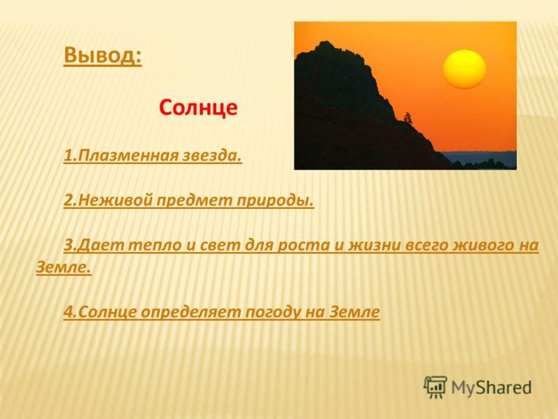 Вывод: Солнце 1.Плазменная звезда. 2.Неживой предмет природы. 3.Дает тепло и свет для роста и жизни всего живого на Земле. 4.Солнце определяет погоду на Земле