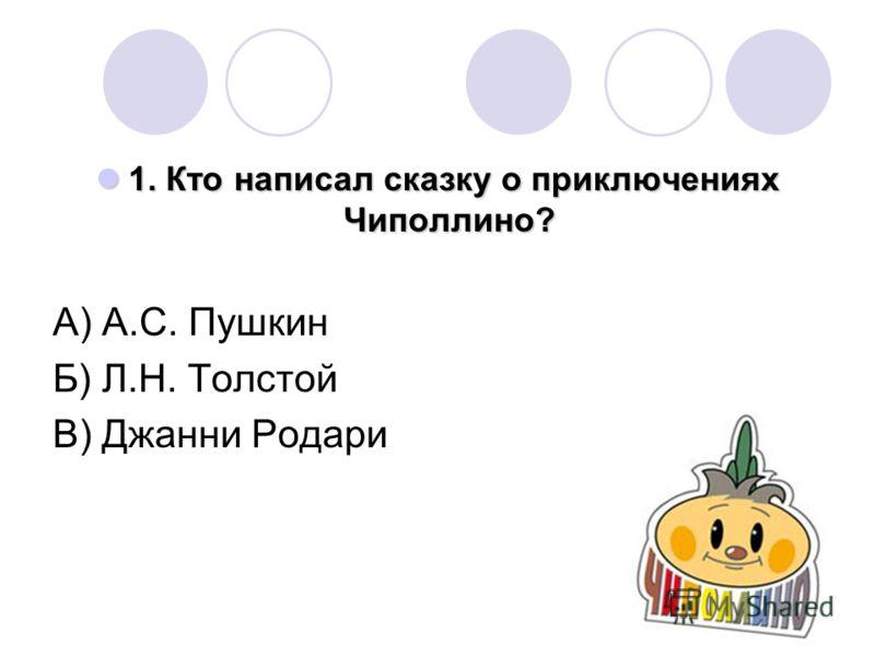 1. Кто написал сказку о приключениях Чиполлино? А) А.С. Пушкин Б) Л.Н. Толстой В) Джанни Родари
