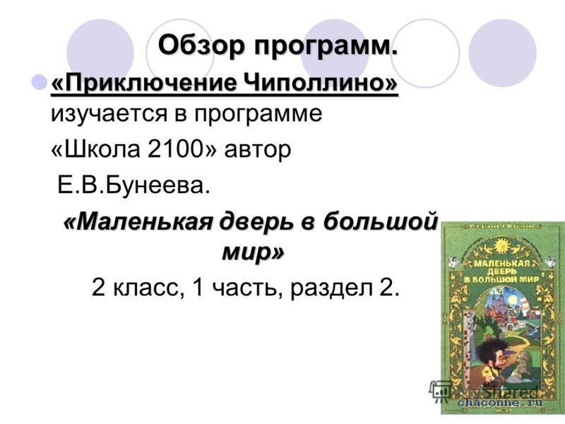 Обзор программ. Обзор программ. «Приключение Чиполлино» «Приключение Чиполлино» изучается в программе «Школа 2100» автор Е.В.Бунеева. «Маленькая дверь в большой мир» 2 класс, 1 часть, раздел 2.
