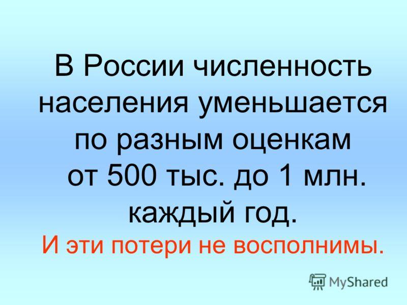 В России численность населения уменьшается по разным оценкам от 500 тыс. до 1 млн. каждый год. И эти потери не восполнимы.