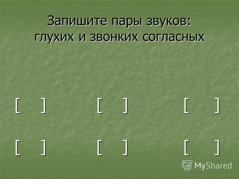 Запишите пары звуков: глухих и звонких согласных [ ] [ ] [ ]