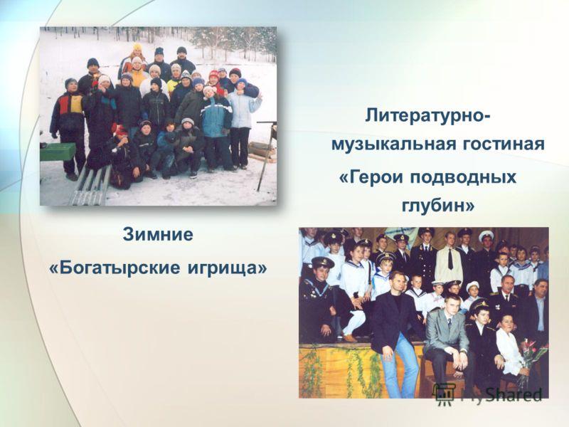 Литературно- музыкальная гостиная «Герои подводных глубин» Зимние «Богатырские игрища»