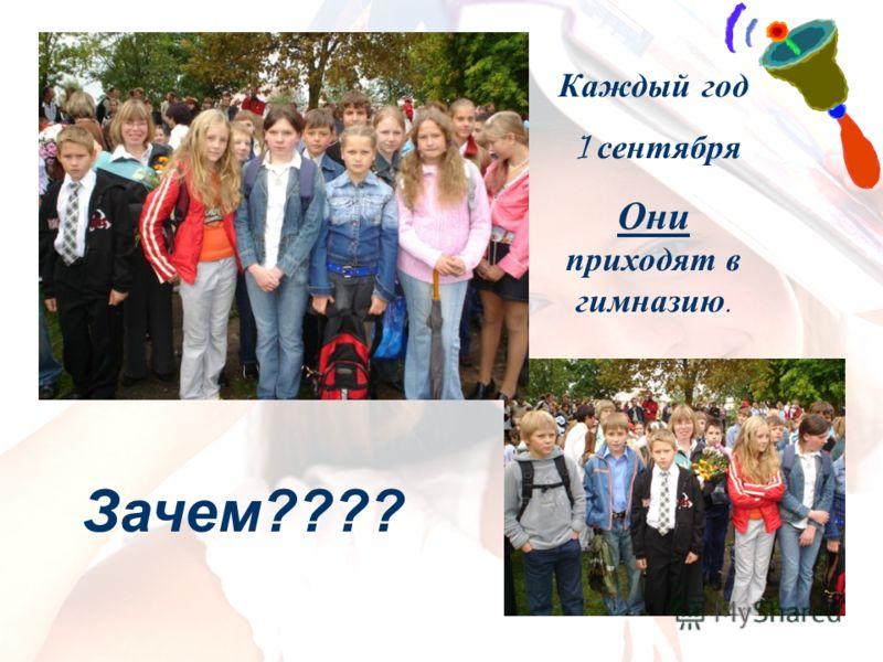 Каждый год 1 сентября Они приходят в гимназию. Зачем????