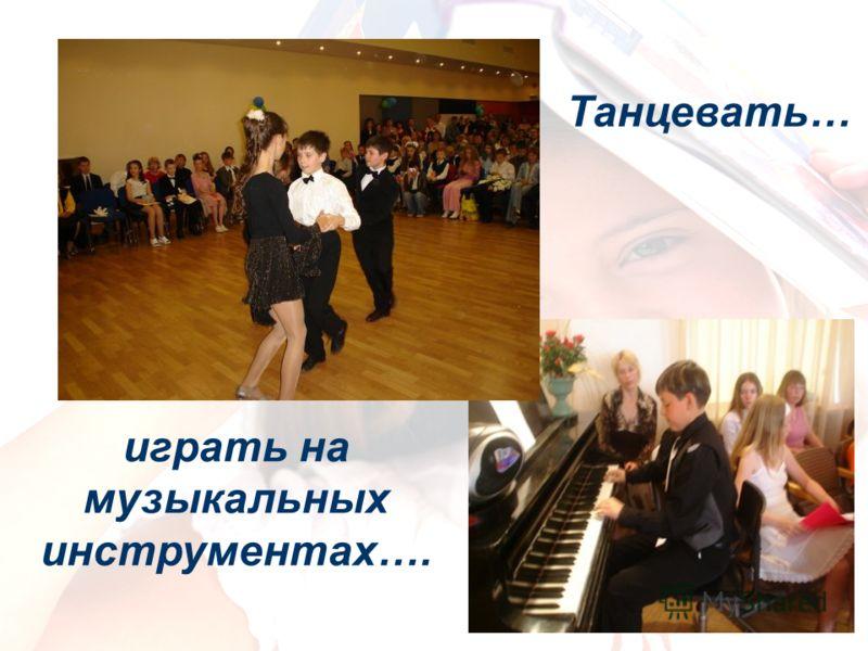Танцевать… играть на музыкальных инструментах….