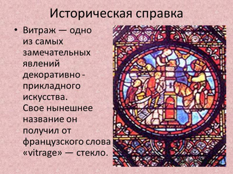 Историческая справка Витраж одно из самых замечательных явлений декоративно - прикладного искусства. Свое нынешнее название он получил от французского слова «vitrage» стекло.