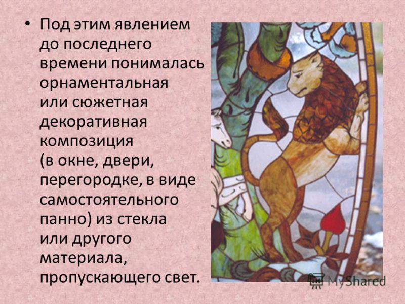 Под этим явлением до последнего времени понималась орнаментальная или сюжетная декоративная композиция (в окне, двери, перегородке, в виде самостоятельного панно) из стекла или другого материала, пропускающего свет.
