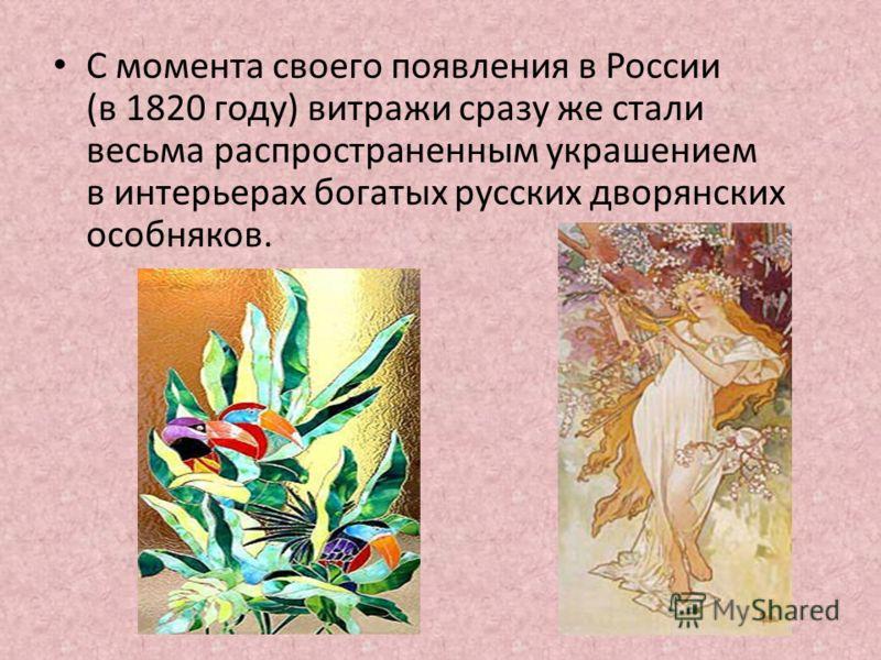 С момента своего появления в России (в 1820 году) витражи сразу же стали весьма распространенным украшением в интерьерах богатых русских дворянских особняков.