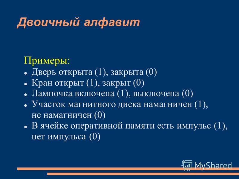 Двоичный алфавит Примеры: Дверь открыта (1), закрыта (0) Кран открыт (1), закрыт (0) Лампочка включена (1), выключена (0) Участок магнитного диска намагничен (1), не намагничен (0) В ячейке оперативной памяти есть импульс (1), нет импульса (0)