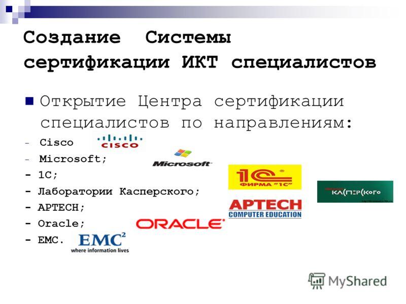 Создание Системы сертификации ИКТ специалистов Открытие Центра сертификации специалистов по направлениям: - Cisco - Microsoft; - 1С; - Лаборатории Касперского; - АPTECH; - Oracle; - ЕМС.